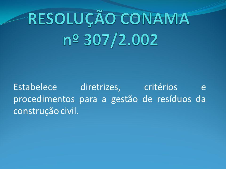 RESOLUÇÃO CONAMA nº 307/2.002 Estabelece diretrizes, critérios e procedimentos para a gestão de resíduos da construção civil.