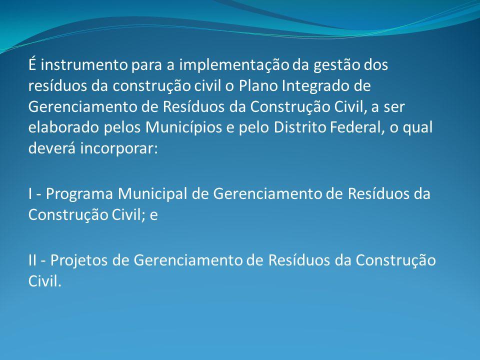 É instrumento para a implementação da gestão dos resíduos da construção civil o Plano Integrado de Gerenciamento de Resíduos da Construção Civil, a ser elaborado pelos Municípios e pelo Distrito Federal, o qual deverá incorporar: