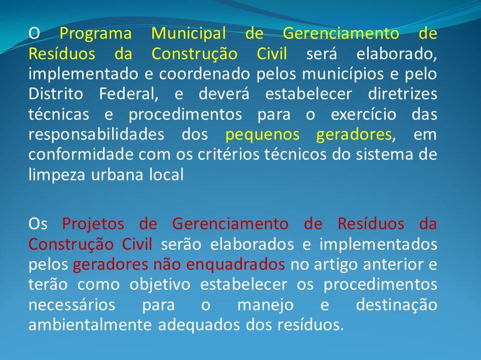 O Programa Municipal de Gerenciamento de Resíduos da Construção Civil será elaborado, implementado e coordenado pelos municípios e pelo Distrito Federal, e deverá estabelecer diretrizes técnicas e procedimentos para o exercício das responsabilidades dos pequenos geradores, em conformidade com os critérios técnicos do sistema de limpeza urbana local