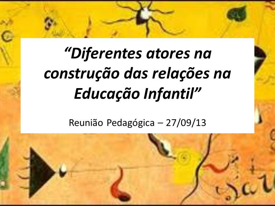Diferentes atores na construção das relações na Educação Infantil Reunião Pedagógica – 27/09/13