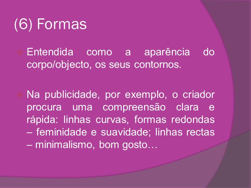 (6) Formas Entendida como a aparência do corpo/objecto, os seus contornos.