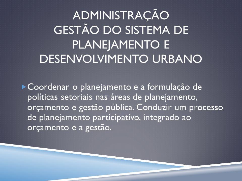 ADMINISTRAÇÃO GESTÃO DO SISTEMA DE PLANEJAMENTO E DESENVOLVIMENTO URBANO