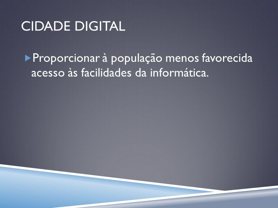 CIDADE DIGITAL Proporcionar à população menos favorecida acesso às facilidades da informática.