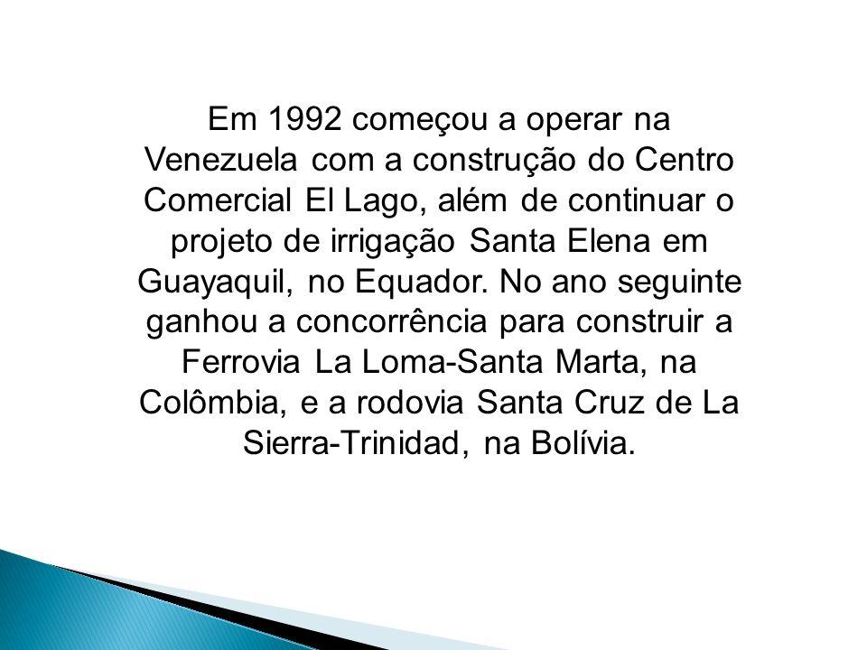 Em 1992 começou a operar na Venezuela com a construção do Centro Comercial El Lago, além de continuar o projeto de irrigação Santa Elena em Guayaquil, no Equador.