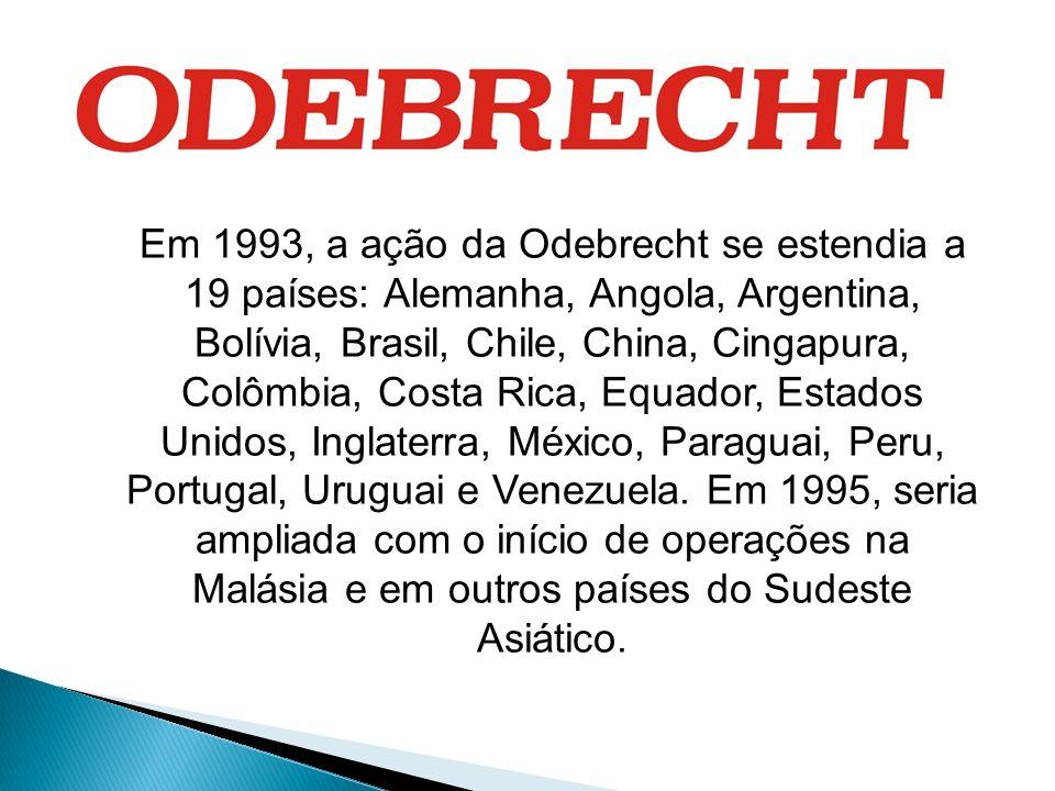 Em 1993, a ação da Odebrecht se estendia a 19 países: Alemanha, Angola, Argentina, Bolívia, Brasil, Chile, China, Cingapura, Colômbia, Costa Rica, Equador, Estados Unidos, Inglaterra, México, Paraguai, Peru, Portugal, Uruguai e Venezuela.