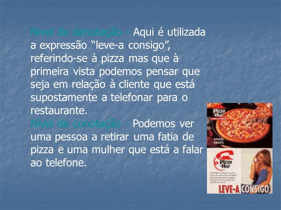 Nivel de denotação - Aqui é utilizada a expressão leve-a consigo , referindo-se à pizza mas que à primeira vista podemos pensar que seja em relação à cliente que está supostamente a telefonar para o restaurante.