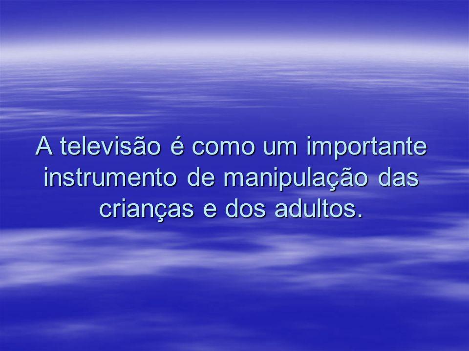 A televisão é como um importante instrumento de manipulação das crianças e dos adultos.