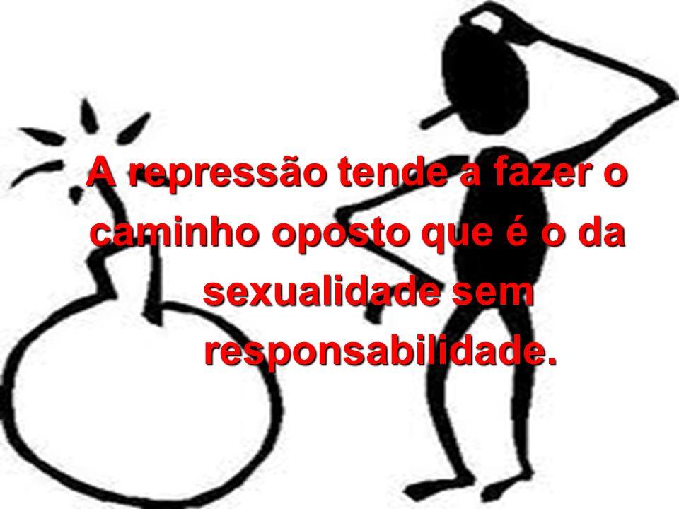 A repressão tende a fazer o caminho oposto que é o da sexualidade sem responsabilidade.