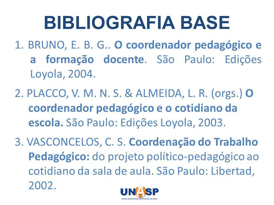 BIBLIOGRAFIA BASE 1. BRUNO, E. B. G.. O coordenador pedagógico e a formação docente. São Paulo: Edições Loyola, 2004.