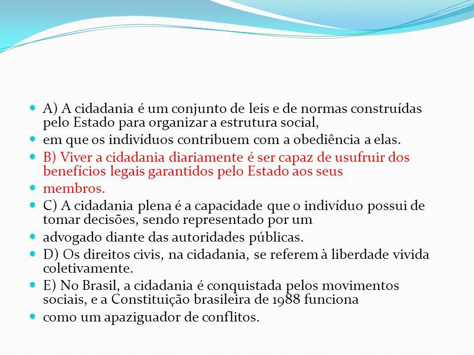 A) A cidadania é um conjunto de leis e de normas construídas pelo Estado para organizar a estrutura social,