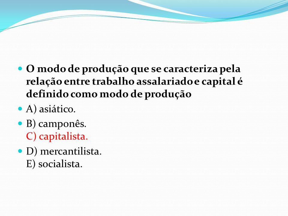 O modo de produção que se caracteriza pela relação entre trabalho assalariado e capital é definido como modo de produção