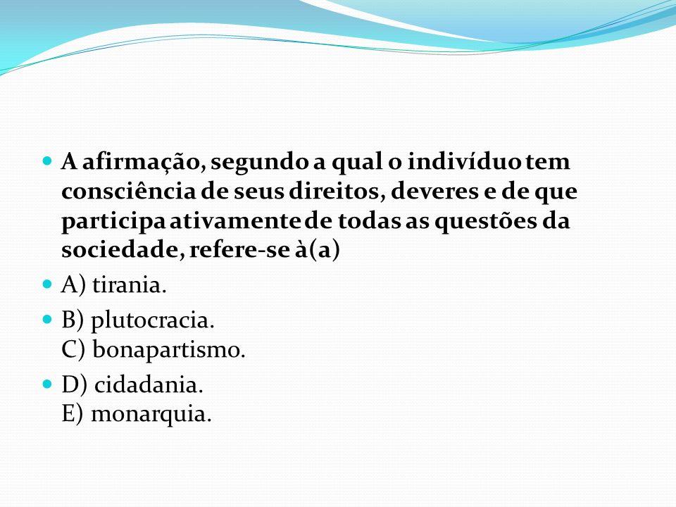 A afirmação, segundo a qual o indivíduo tem consciência de seus direitos, deveres e de que participa ativamente de todas as questões da sociedade, refere-se à(a)