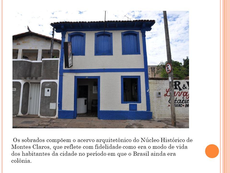 Os sobrados compõem o acervo arquitetônico do Núcleo Histórico de Montes Claros, que reflete com fidelidade como era o modo de vida dos habitantes da cidade no período em que o Brasil ainda era colônia.
