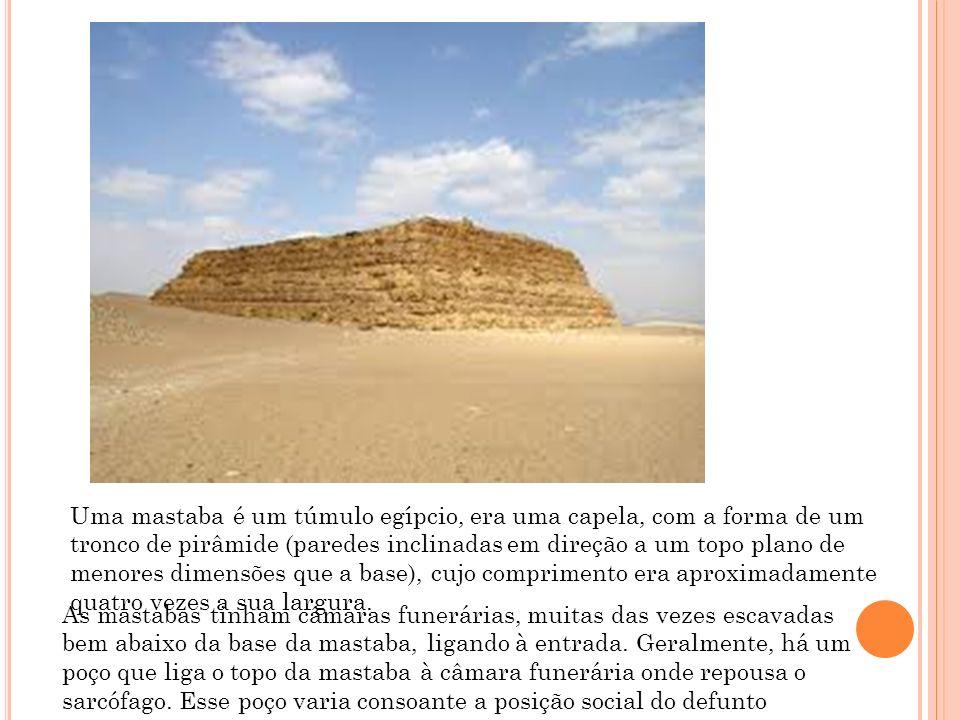 Uma mastaba é um túmulo egípcio, era uma capela, com a forma de um tronco de pirâmide (paredes inclinadas em direção a um topo plano de menores dimensões que a base), cujo comprimento era aproximadamente quatro vezes a sua largura.