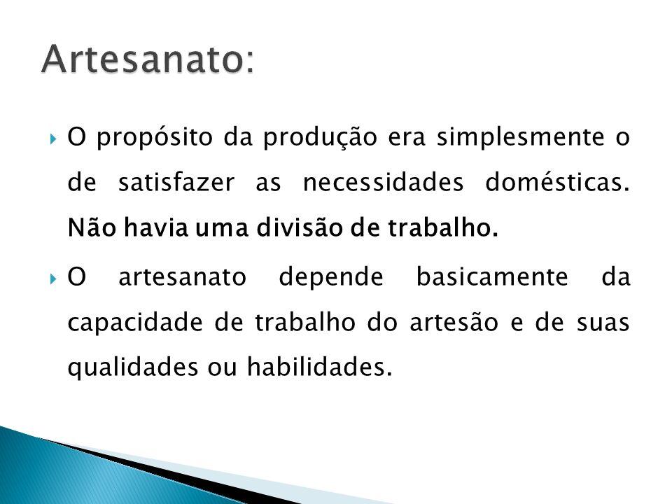 Artesanato: O propósito da produção era simplesmente o de satisfazer as necessidades domésticas. Não havia uma divisão de trabalho.
