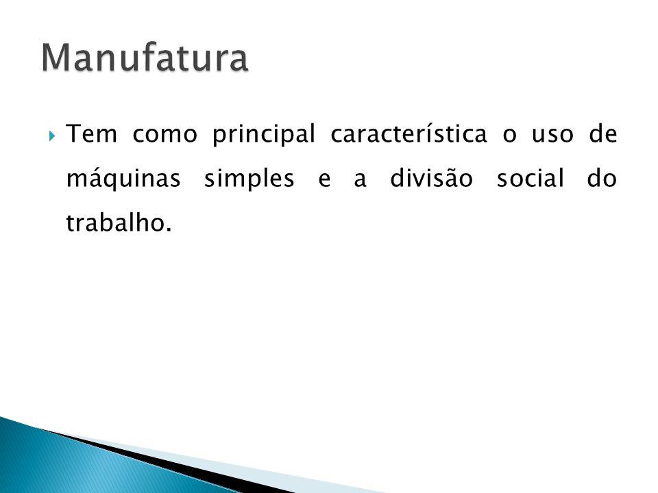Manufatura Tem como principal característica o uso de máquinas simples e a divisão social do trabalho.