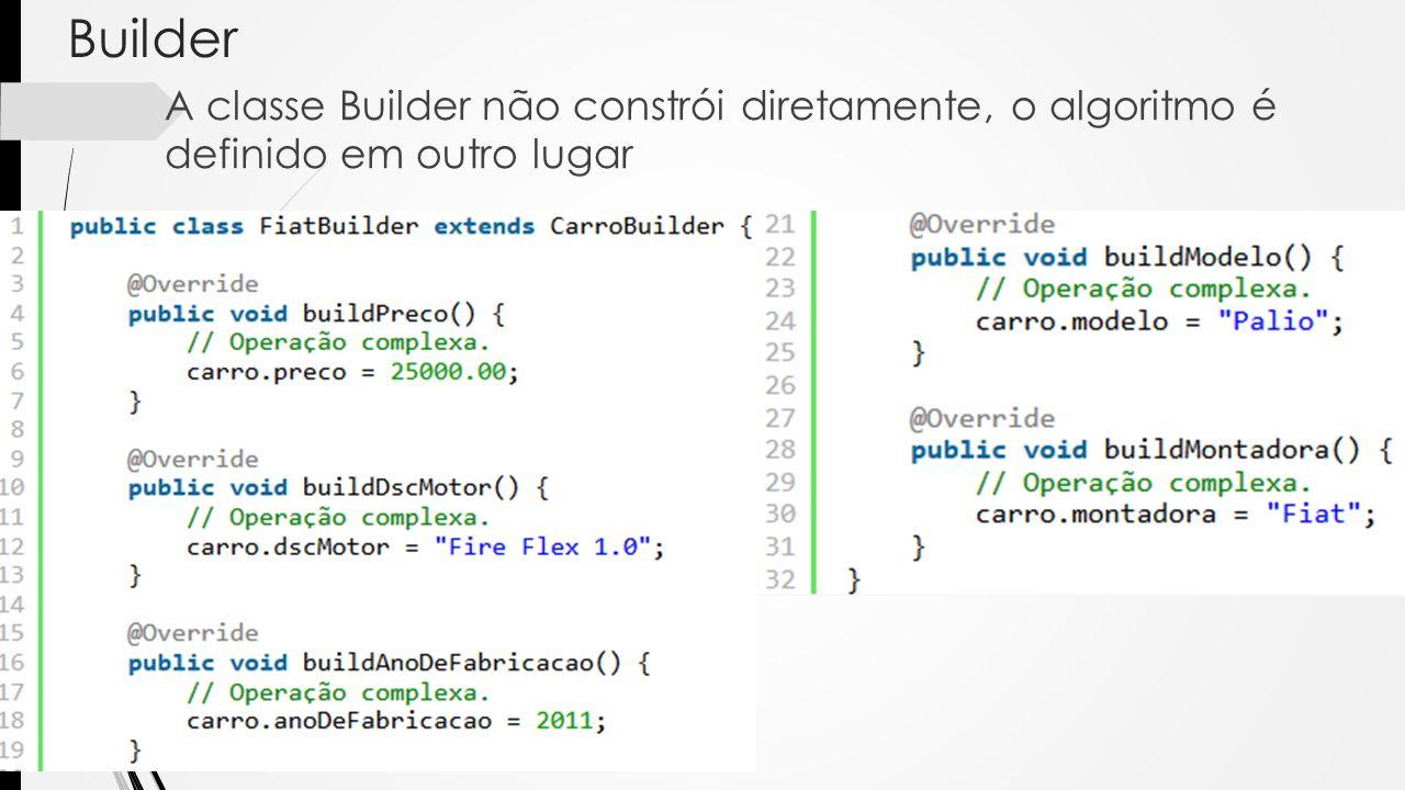 Builder A classe Builder não constrói diretamente, o algoritmo é definido em outro lugar