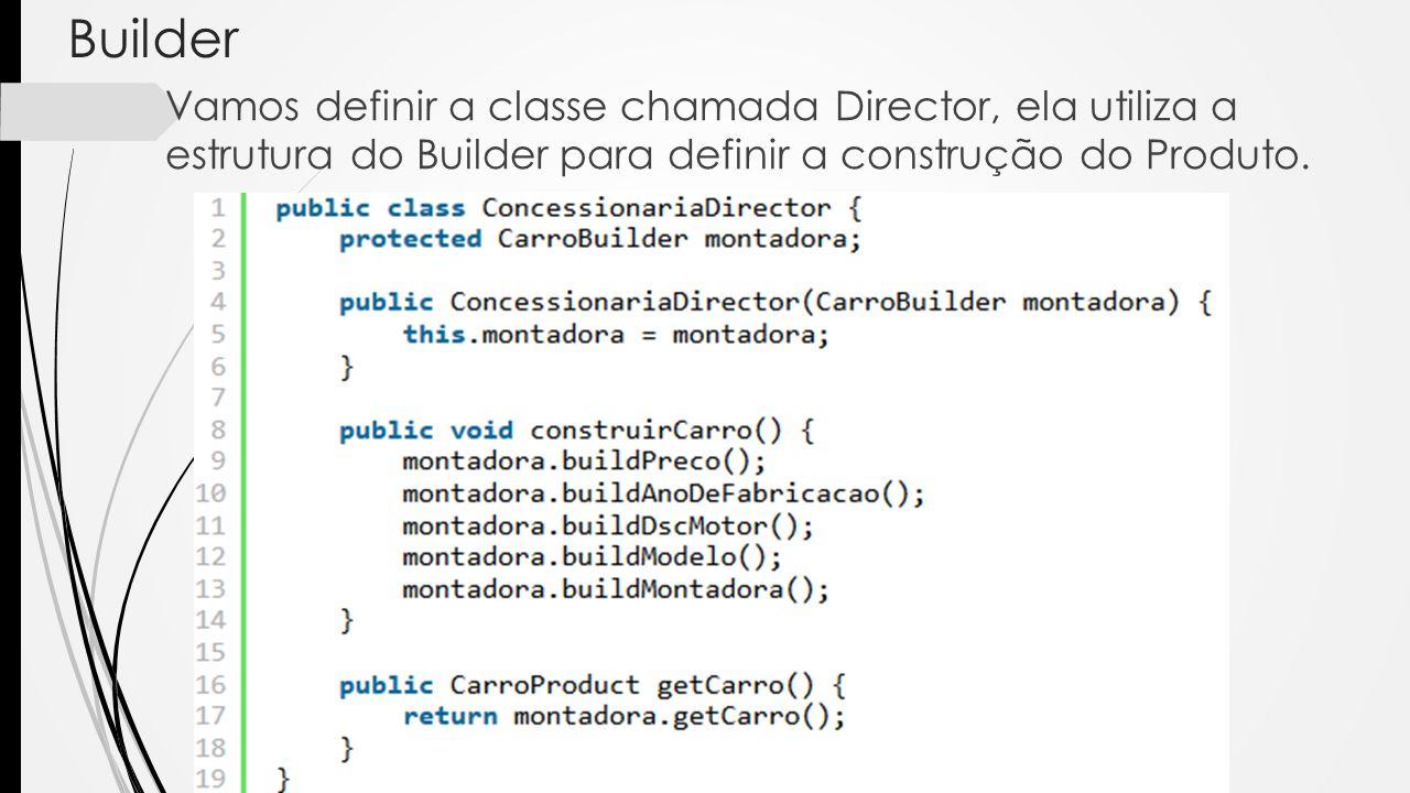 Builder Vamos definir a classe chamada Director, ela utiliza a estrutura do Builder para definir a construção do Produto.