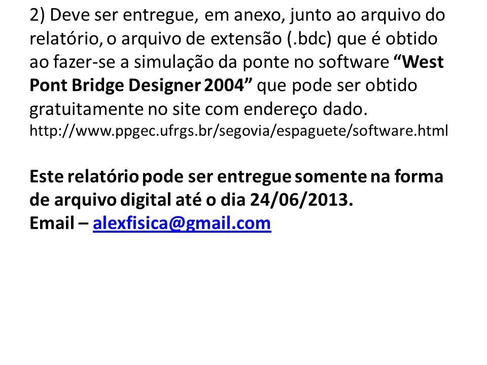2) Deve ser entregue, em anexo, junto ao arquivo do relatório, o arquivo de extensão (.bdc) que é obtido ao fazer-se a simulação da ponte no software West Pont Bridge Designer 2004 que pode ser obtido gratuitamente no site com endereço dado.