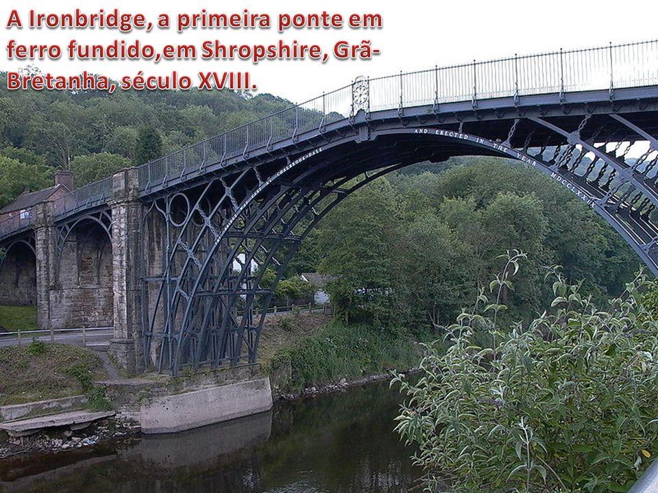 A Ironbridge, a primeira ponte em ferro fundido,em Shropshire, Grã-Bretanha, século XVIII.