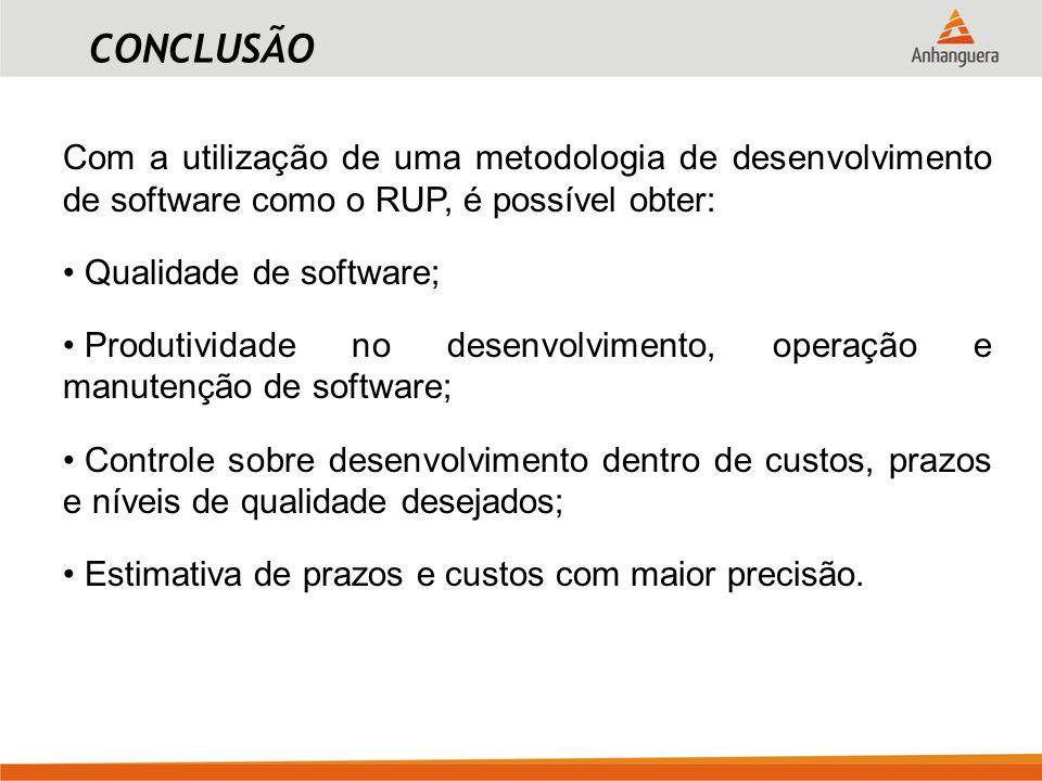 CONCLUSÃO Com a utilização de uma metodologia de desenvolvimento de software como o RUP, é possível obter: