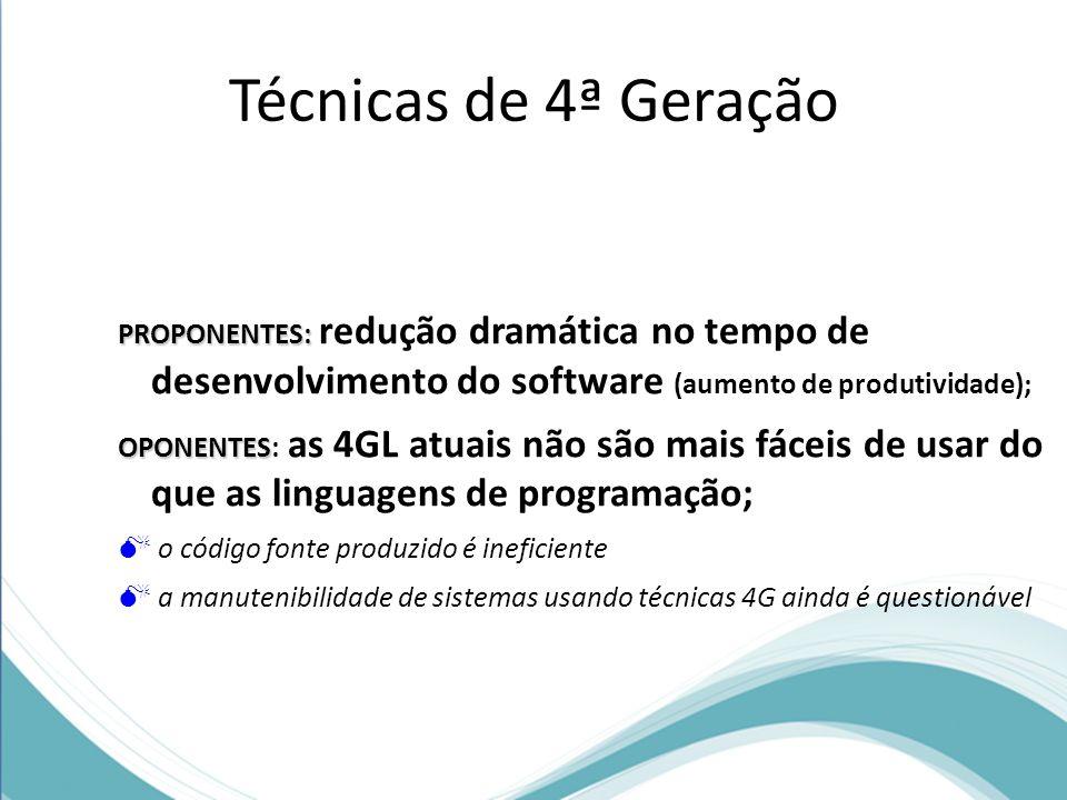 Técnicas de 4ª Geração PROPONENTES: redução dramática no tempo de desenvolvimento do software (aumento de produtividade);