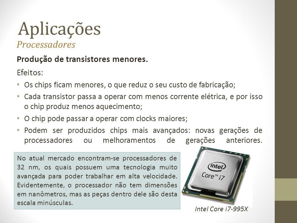 Aplicações Processadores Produção de transistores menores. Efeitos: