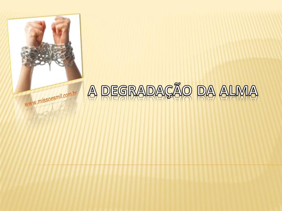 A DEGRADAÇÃO DA ALMA www.missoesmil.com.br