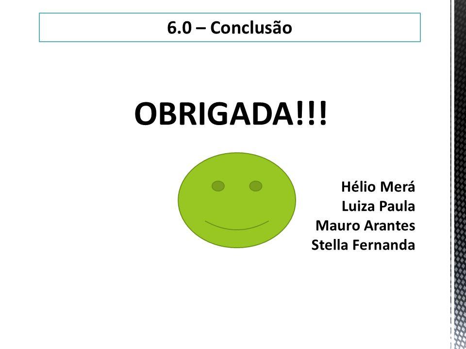 OBRIGADA!!! 6.0 – Conclusão Hélio Merá Luiza Paula Mauro Arantes