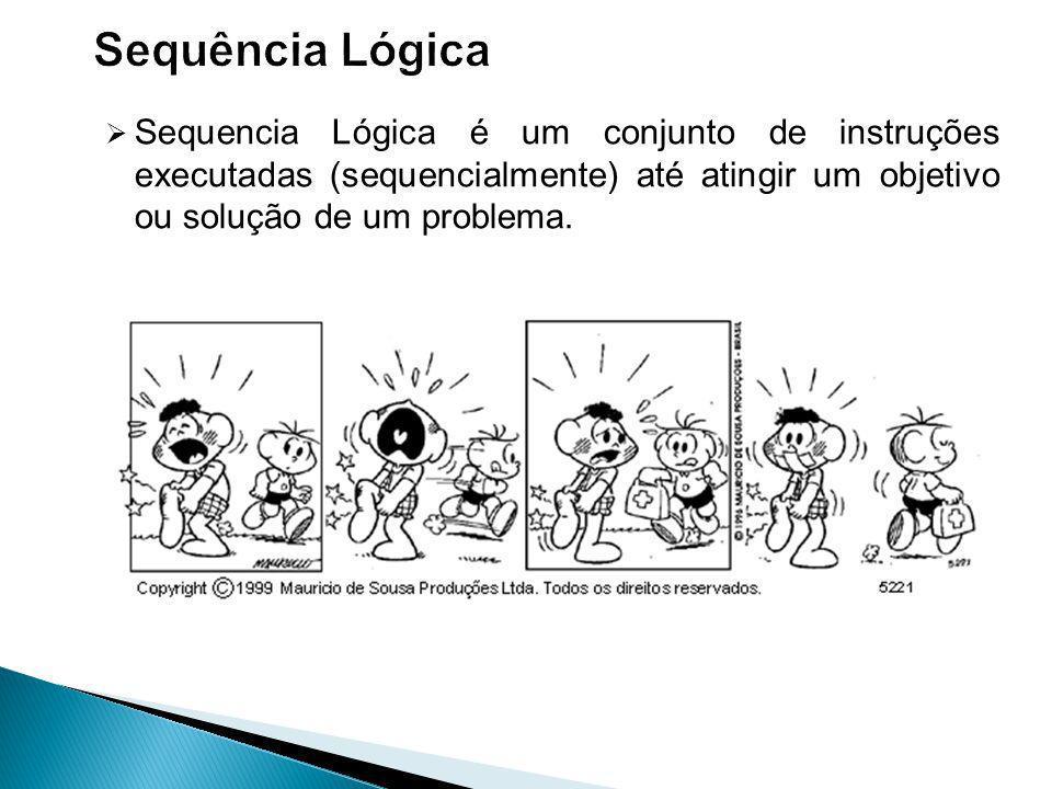Sequência Lógica Sequencia Lógica é um conjunto de instruções executadas (sequencialmente) até atingir um objetivo ou solução de um problema.