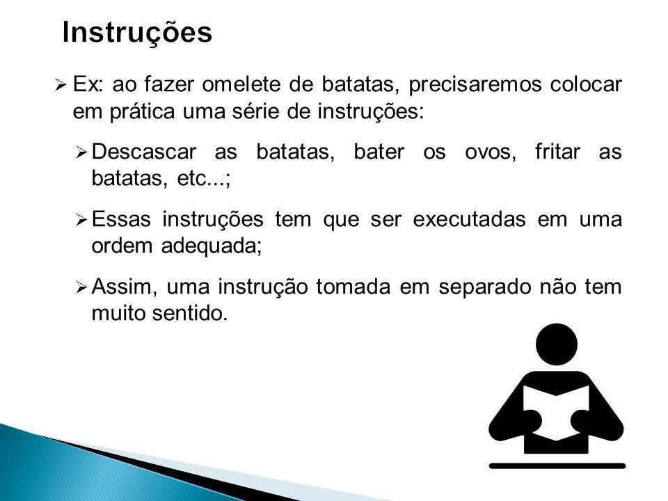 Instruções Ex: ao fazer omelete de batatas, precisaremos colocar em prática uma série de instruções: