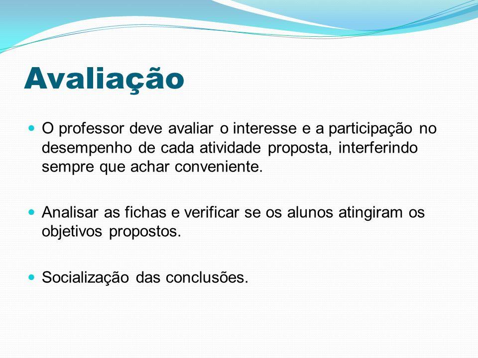 Avaliação O professor deve avaliar o interesse e a participação no desempenho de cada atividade proposta, interferindo sempre que achar conveniente.