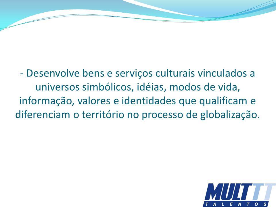 - Desenvolve bens e serviços culturais vinculados a universos simbólicos, idéias, modos de vida, informação, valores e identidades que qualificam e diferenciam o território no processo de globalização.