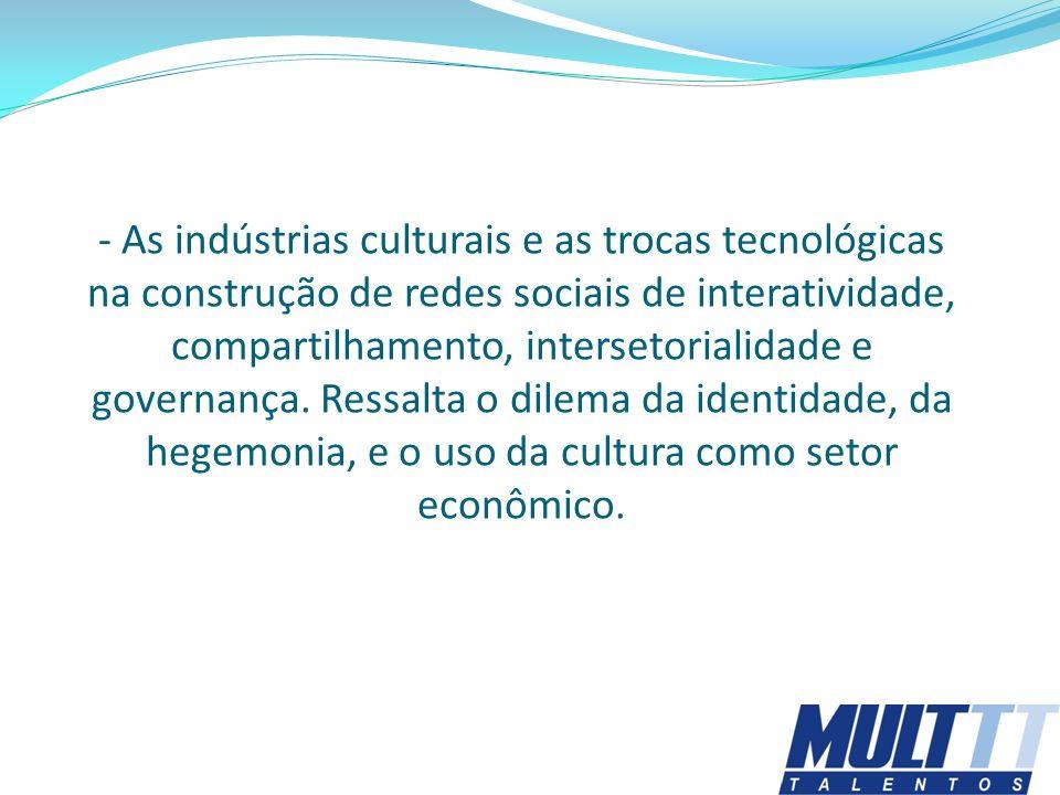 - As indústrias culturais e as trocas tecnológicas na construção de redes sociais de interatividade, compartilhamento, intersetorialidade e governança. Ressalta o dilema da identidade, da hegemonia, e o uso da cultura como setor econômico.