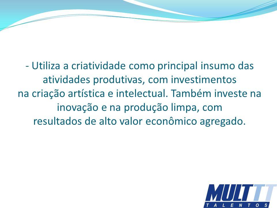 - Utiliza a criatividade como principal insumo das atividades produtivas, com investimentos na criação artística e intelectual.