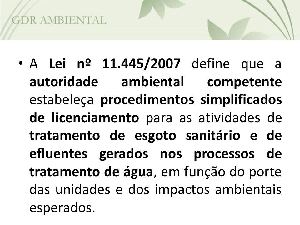 A Lei nº 11.445/2007 define que a autoridade ambiental competente estabeleça procedimentos simplificados de licenciamento para as atividades de tratamento de esgoto sanitário e de efluentes gerados nos processos de tratamento de água, em função do porte das unidades e dos impactos ambientais esperados.