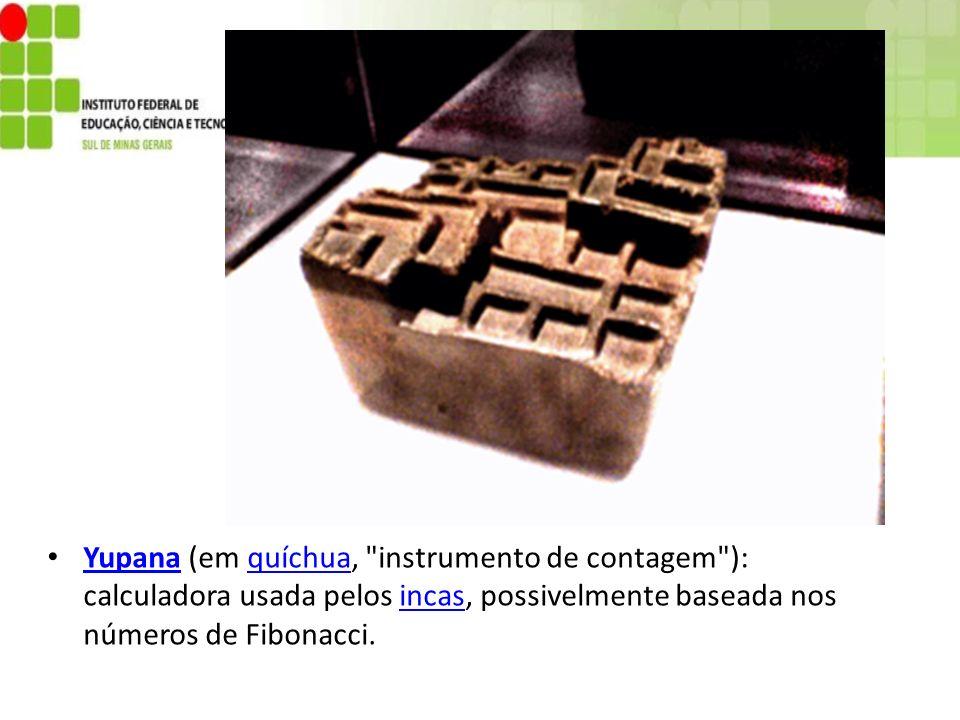 Yupana (em quíchua, instrumento de contagem ): calculadora usada pelos incas, possivelmente baseada nos números de Fibonacci.