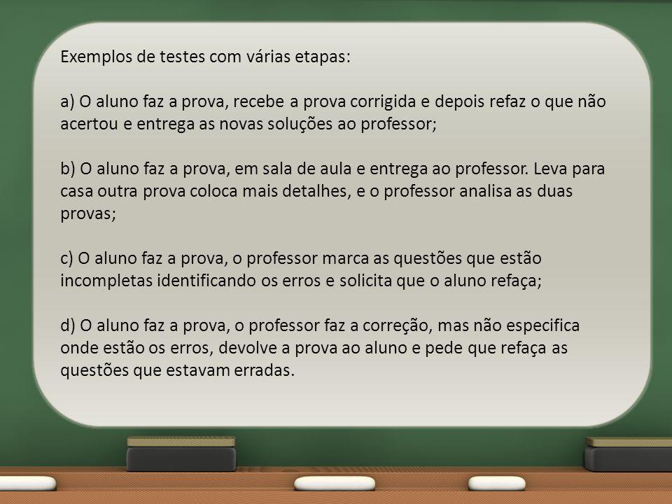 Exemplos de testes com várias etapas: a) O aluno faz a prova, recebe a prova corrigida e depois refaz o que não acertou e entrega as novas soluções ao professor; b) O aluno faz a prova, em sala de aula e entrega ao professor.
