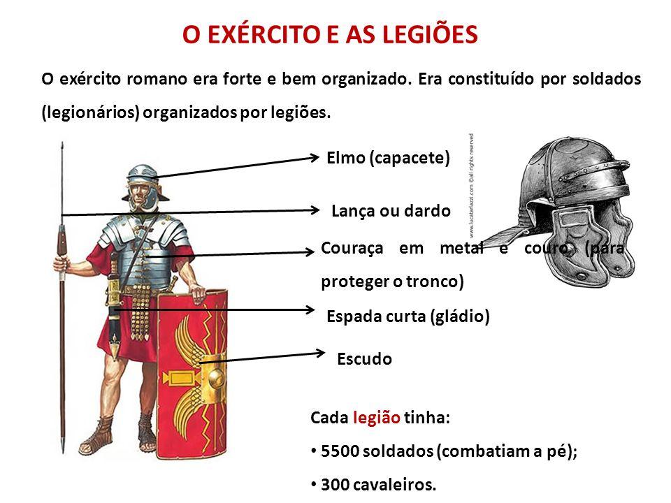 O EXÉRCITO E AS LEGIÕES O exército romano era forte e bem organizado. Era constituído por soldados (legionários) organizados por legiões.
