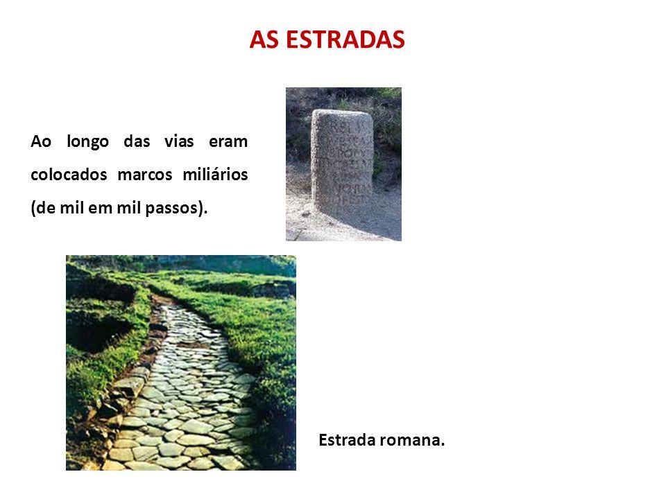 AS ESTRADAS Ao longo das vias eram colocados marcos miliários (de mil em mil passos).
