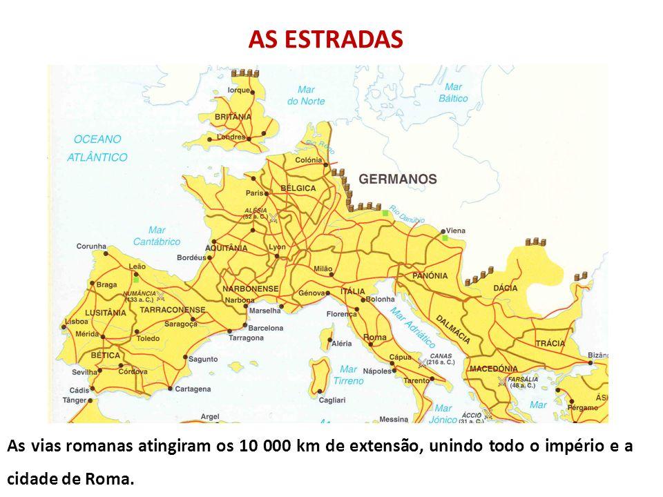 AS ESTRADAS As vias romanas atingiram os 10 000 km de extensão, unindo todo o império e a cidade de Roma.