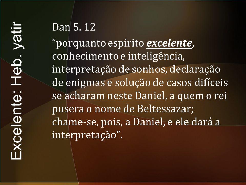 Dan 5. 12 porquanto espírito excelente, conhecimento e inteligência, interpretação de sonhos, declaração de enigmas e solução de casos difíceis se acharam neste Daniel, a quem o rei pusera o nome de Beltessazar; chame-se, pois, a Daniel, e ele dará a interpretação .