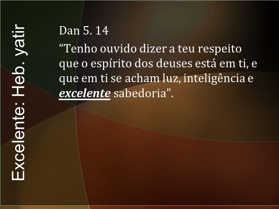 Dan 5. 14 Tenho ouvido dizer a teu respeito que o espírito dos deuses está em ti, e que em ti se acham luz, inteligência e excelente sabedoria .
