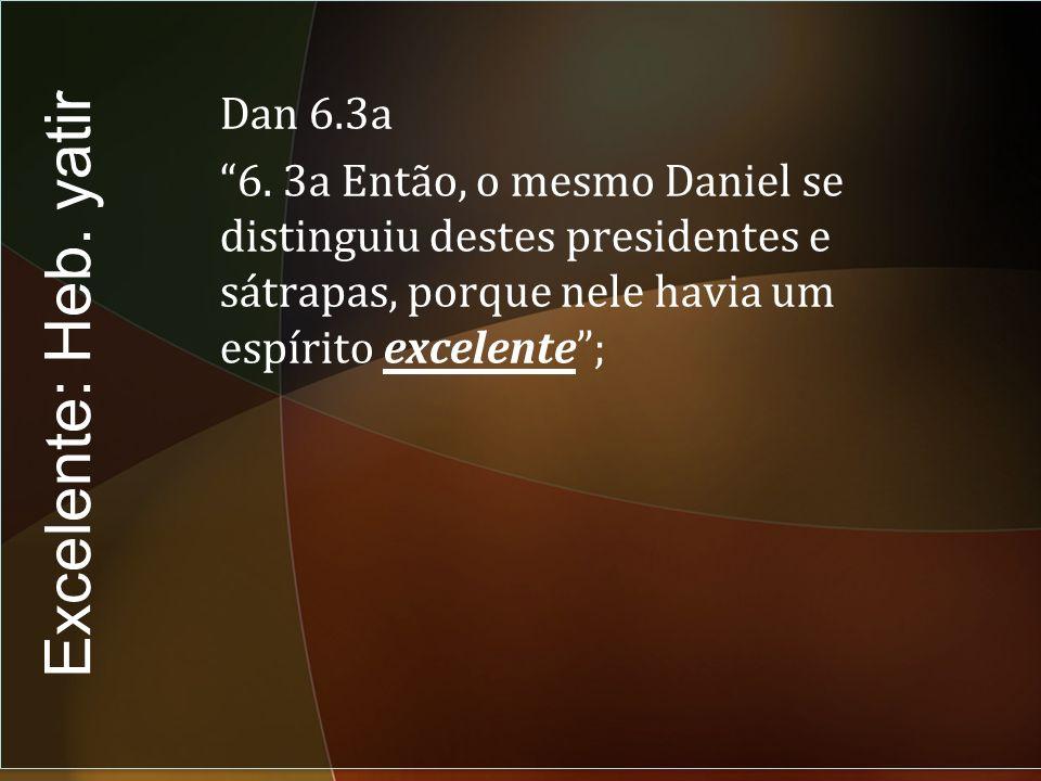 Dan 6.3a 6. 3a Então, o mesmo Daniel se distinguiu destes presidentes e sátrapas, porque nele havia um espírito excelente ;