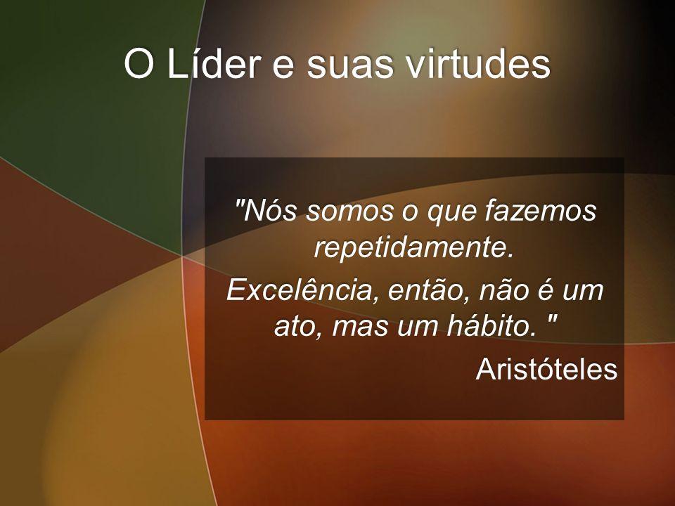 O Líder e suas virtudes Nós somos o que fazemos repetidamente.