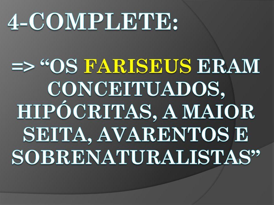 4-Complete: => OS fariseus ERAM CONCEITUADOS, HIPÓCRITAS, A MAIOR SEITA, avarentos e sobrenaturalistas