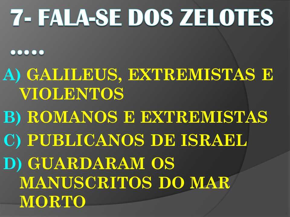 7- FALA-SE DOS ZELOTES ….. A) GALILEUS, EXTREMISTAS E VIOLENTOS