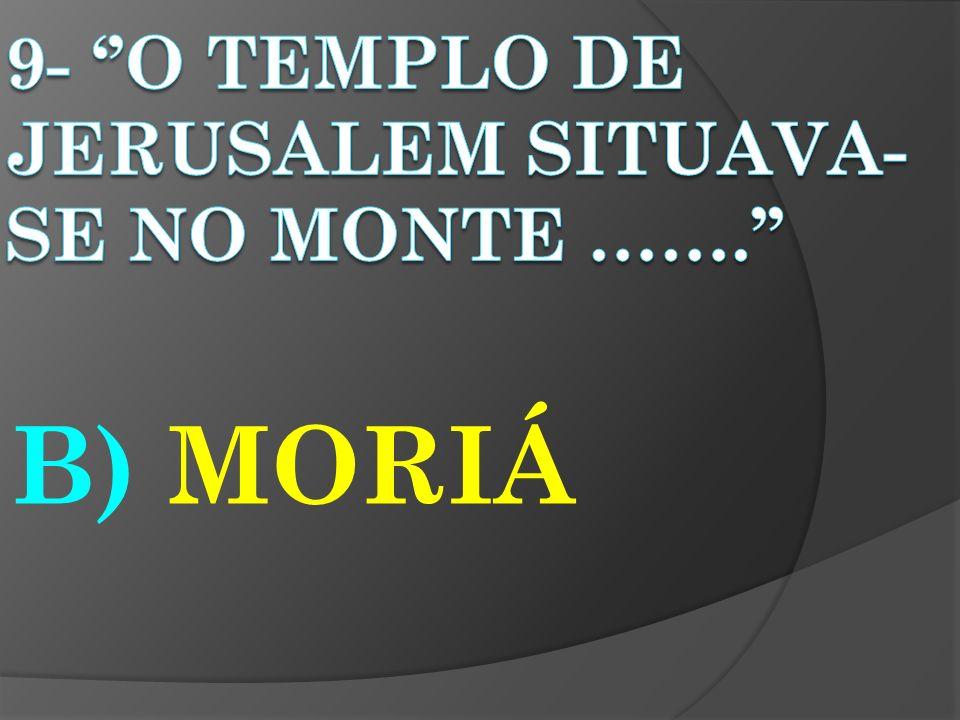 9- ''O TEMPLO DE JERUSALEM SITUAVA-SE NO MONTE …….''