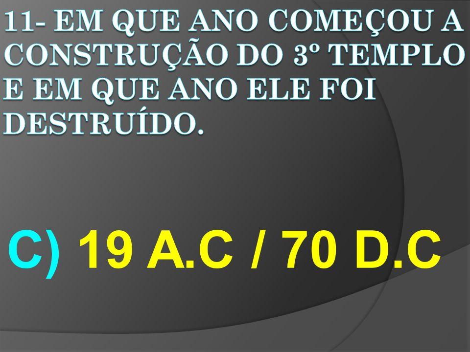 11- EM QUE ANO COMEÇOU A CONSTRUÇÃO DO 3º TEMPLO E EM QUE ANO ELE FOI DESTRUÍDO.
