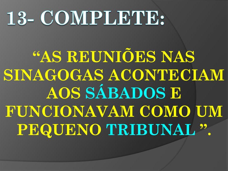 13- completE: AS REUNIÕES NAS SINAGOGAS ACONTECIAM AOS SÁBADOS E FUNCIONAVAM COMO UM PEQUENO TRIBUNAL .